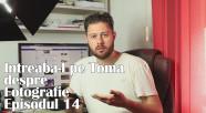 Intreaba-l pe Toma despre Fotografie Episodul 14